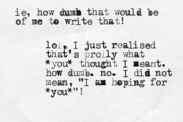 """lol, I just realised that's prolly what *you* thought I meant. how dumb. no. I dis d d not mean, """"I am hoping for *you*""""! ie, how dum n b b that would be of me to write that!"""
