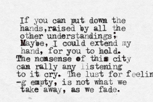 If you can put down the hands raised by all the other understandings , ; Maybe, I could extend my hand, for you to hold. The nonsense of this city can rally any listening to it cry. The lust for feeling -g empty, is not what we take away, as we fade.