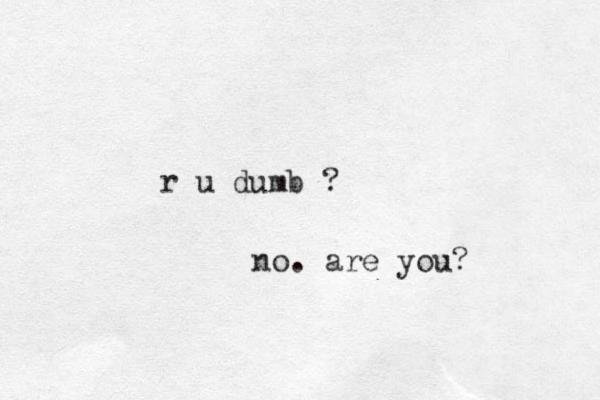 r u dumb ? no. are you?