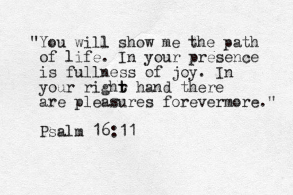 """You will show me the path of life. In your presence is fullness of joy. In your righr t t hand there are pleasures forevermore."" Psalm 16:11"