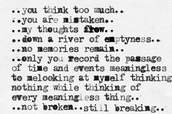 ..you think too much.. ..you are mistaken.. ..my thoughts are flow flow .. .. down a river of en em mptyness.. ..no memories remain.. ..only you record the passage of time and events meaningless to melooking at myself thinking nothing while thinking of every meaningless thing.. ..not broken.. still breaking..