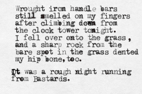 Wrought iron handle bars still smelled on my fingers after climbing doe wn from the clock tower tonight. I fell over onto the grass and a sharp rock from the bare spot in the grass dented my hip bone too , . , Ot I It was a rough night running from Bastards.