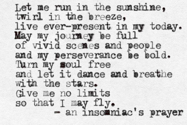 Let me run in the sunshine, twirl in the breeze, live ever-present in my today. May my journey be full of vivid scenes and people and my perseverance be bold. Turn my soul free and let it dance and breathe with the stars. Give me no limits so that I may fly. - an insomniac's prayer