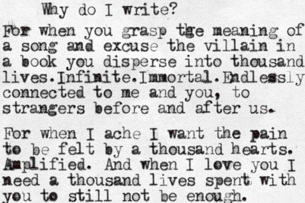 Why do I write? For when you grasp tge h meaning of a song and excuse the villain in a book you disperse into thousand lives.Infinite.Immortal.Endlessly connected to me and you, to strangers before and after us. For when I ache I want the pain to be felt by a thousand hearts. Amplified. And when I love you I need a thousand lives spent with you to still not be enough.