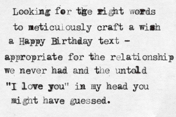 """Looking for tge h right words to meticulously craft a wish a Happy Birthday text - appropriate for the relationship we never had and the untold """"I love you"""" in my head you might have guessed."""