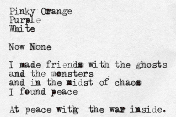 Pinky Orange Purple White Now None I made friends with the ghosts and the monsters and in the midst of chaos I found peace At peace witg h the war inside.