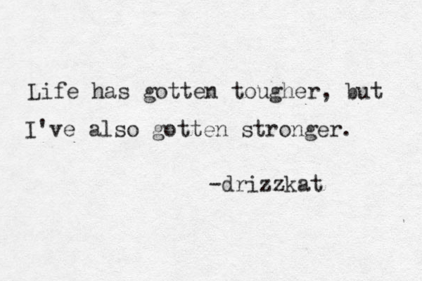 Life has gotten tougher, but I've also gotten stronger. -drizzkat