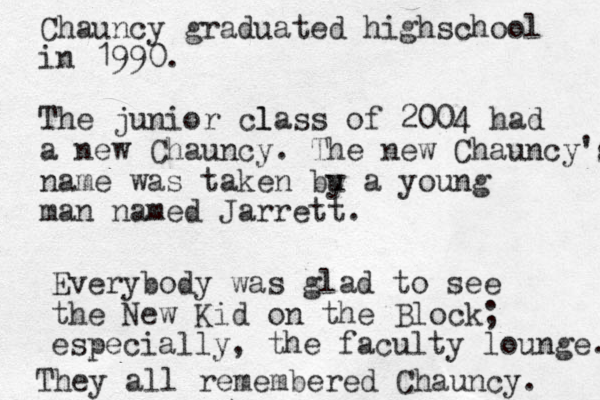 Chauncy graduated highschool in 1990. The junior l class of 2004 had a new Chauncy. The new Chauncy's name was taken bu y a young man named Jarrett. Everybody was glad to see the New Kid on the Block; especially, the faculty lounge. They all remembered Chauncy.