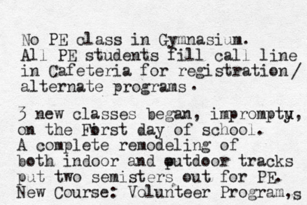 No PE class in Gymnasium. All PE students fill call line in Cafeteria for registration alternate programs / . 3 new classes began, imprompty u u, on the Forst i day of school. A complete remodeling of both indoor and putdoor o tracks put two semisters out for PE. New Course: Volunteer Program, s