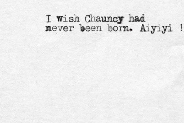 I wish Chauncy had never been born. Aiyiyi !!