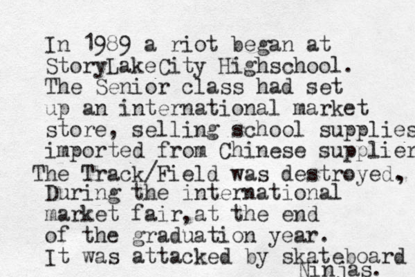 In 1989 a riot began at StoryLakeCity Highschool. The Senior class had set up an international market store, selling school supplies imported from Chinese suppliers During the international market fair at the end of the graduation year. It was attacked by skateboard Ninjas. The Track/Field was destroyed. , ,