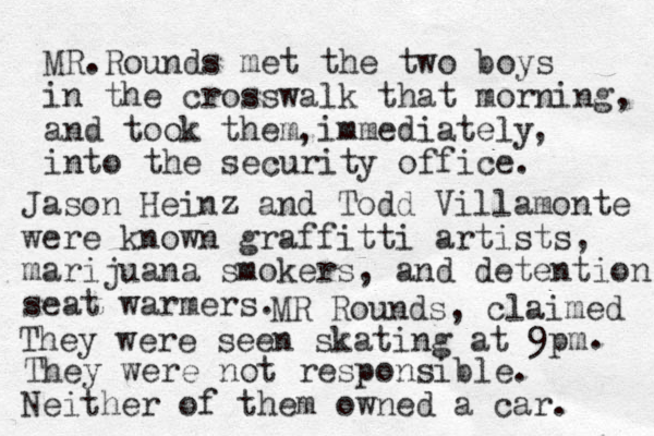 MR.Rounds met the two boys in the crosswalk that morning and took them immediately into the security office. , , , Jason Heinz and Todd Villamonte were known graffitti artists, marijuana smokers, and detention seat warmers. They were not responsible. Neither of them owned a car. They were seen skating at 9pm MR Rounds, claimed .