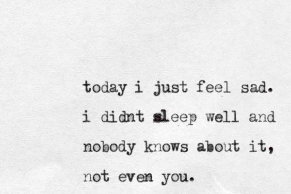 today i just feel sad. i didnt sleep well and nobody knows about it, not even you.
