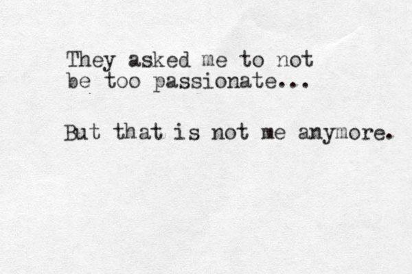 They asked me to not be too passionate... But that is not me anymore.