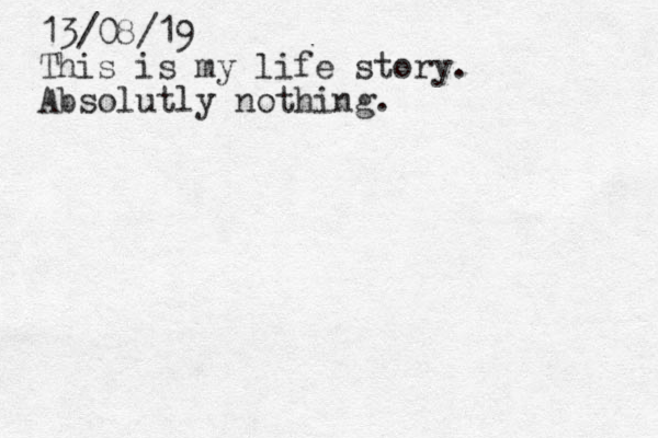 13/08/19 This is my life story . Absolutly nothing.