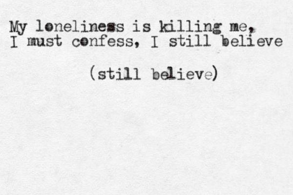 My loneliness is killing me, I must confess, I still believe (still believe)