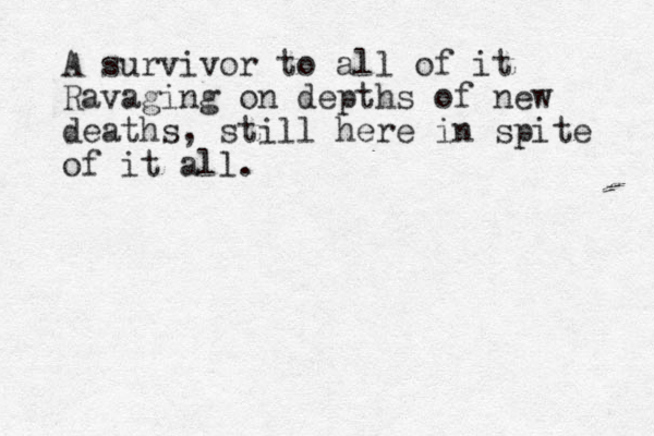A survivor to all of it Ravaging on depths of new deaths, still here in spite of it all.