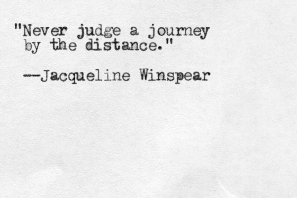 """Never judge a journey by the distance."" --Jacqueline Winspear"