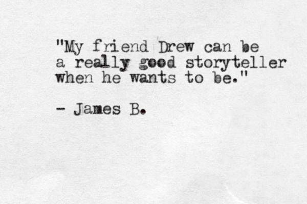 """""""My friend Drew can be a really good storyteller when he wants to be."""" - James B."""