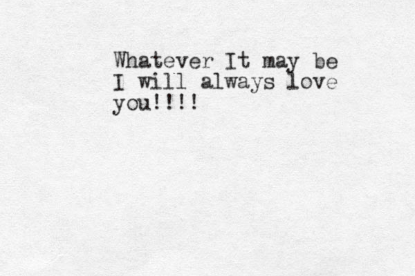 Whatever It may be I will always love you!!!!