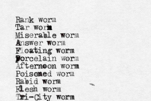 Rank worm Tar work m m m Miserable worm Answer worm Floating worm po P Porcelain worm Afternoon worm Poison ed worm Rabid worm Flesh worm Tri-City worm