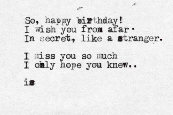 So, happy birthday! I wish you from afar . In secret, like a stranger. I miss you so much I ob nly hope you knew.. is