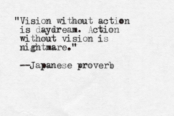 """""""Vision without action is daydream. Action without vision is nightmare."""" --Japanese proverb"""