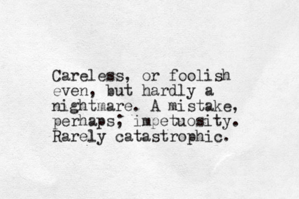 Careless, or foolish even, but hardly a nightmare. A mistake, perhaps; impetuosity. Rarely catastrophic.