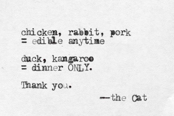chicken, rabbit, pork = edible anytime duck, kangaroo = dinner ONLY. Thank you. --the Cat