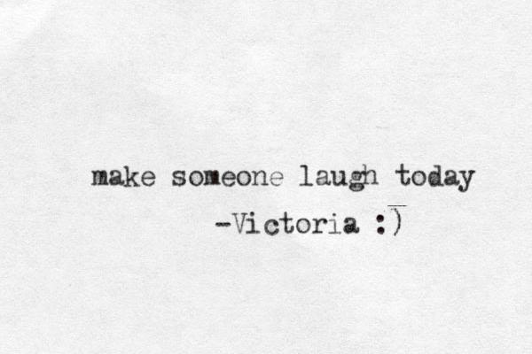 make someone laugh today -Victoria :) )