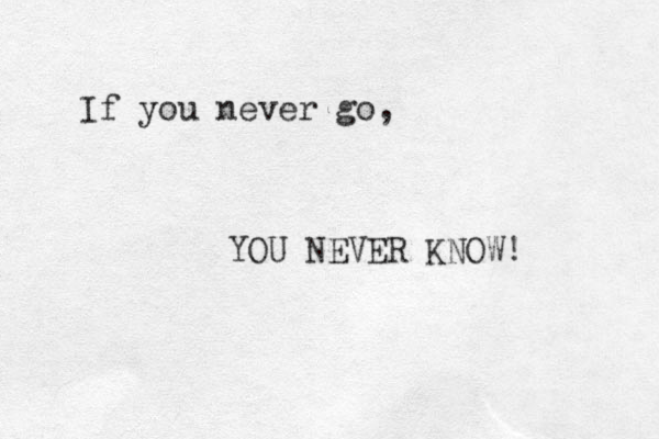 If you never go, YOU NEVER KNOW!