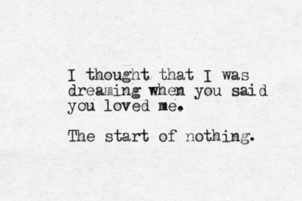 I thought that I was dreaming when you said you loved me. The start of nothing.