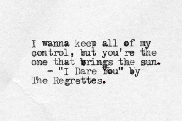 "I wanna keep all of my control, but you're the one that vri b b ngs the sun. - ""I Dare You"" by The Regrettes."