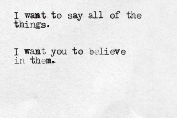 I want to say all of the things. I want you to believe in them.