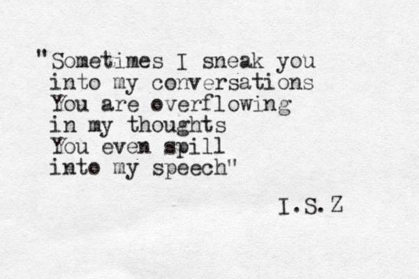 """Sometimes I sneak you into my conversations You are overflowing in my thoughts You even spill into my speech """" """" I.S.Z"""