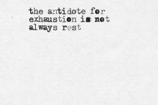 the antidote for exhaustion is not always rest