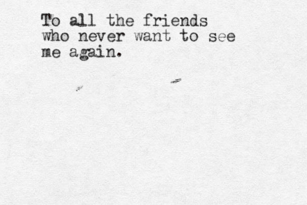 To all the friends who never want to see me again.