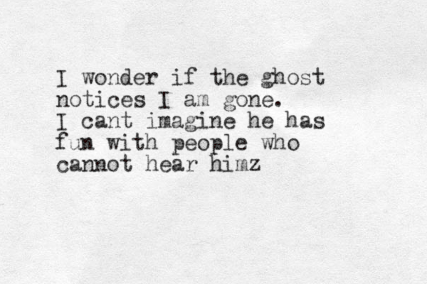 I wonder if the ghost notices I am gone. I cant imagine he has fun with people who cannot hear himz