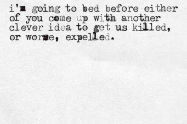 i'm going to bed before either of you come up with another clever idea to get us killed, or worse, expelled .