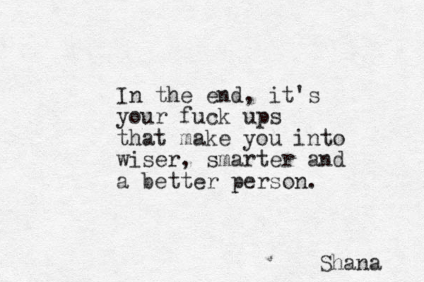 In the end, it's your fuck ups that make you into wiser, smarter and a better person. Shana