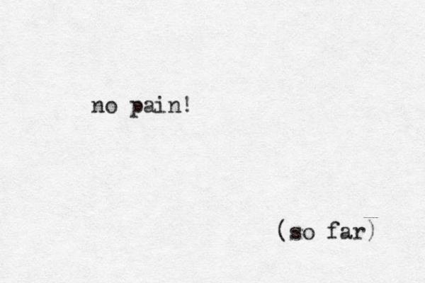 no pain! (so far)