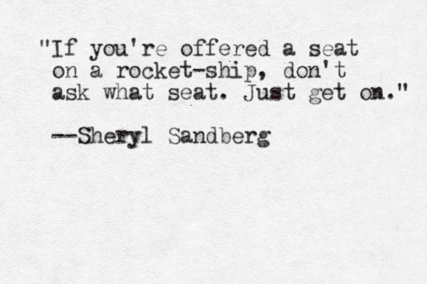 """If you're offered a seat on a rocket-ship, don't ask what seat. Just get on."" --Sheryl Sandberg"