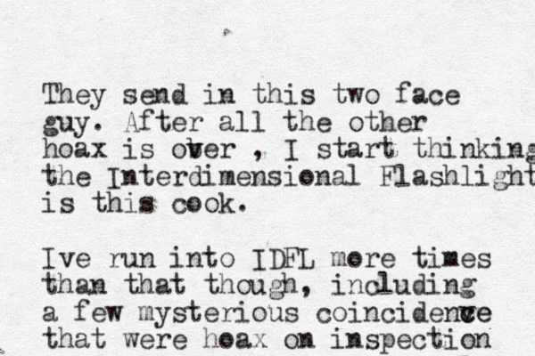 They send in this two face guy. After all the other hoax is ob v ver , I start thinking the Interdimensional Flashlight is this cook. Ive run into IDFL more times than that though, including a few mysterious coincidenve c ce that were hoax on inspection