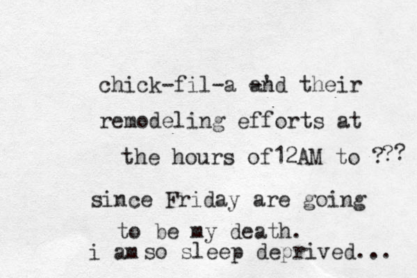 chick-fil-a -' and their remodeling efforts at the hours of12AM to ? since Friday are going to be my death. so sleep deprived... ? ? i am