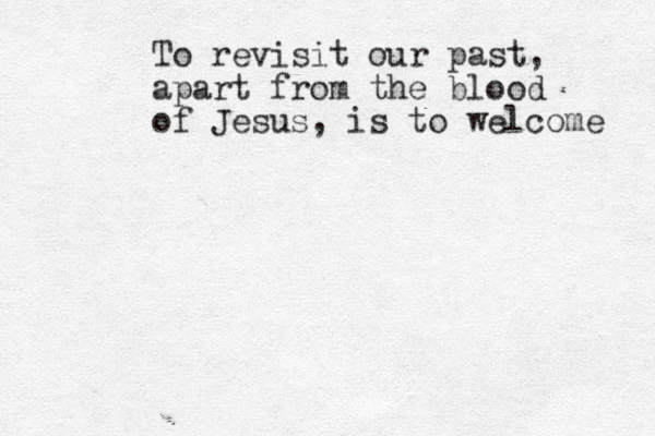 To revisit our past, apart from the blood of Jesus, is to welcome