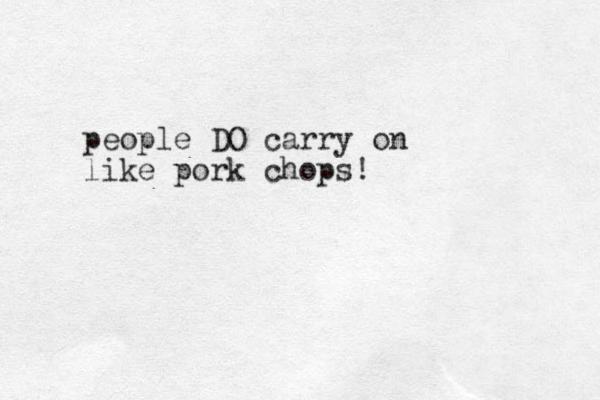 people DO carry on like pork chops!