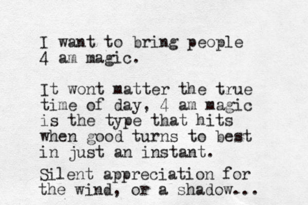 I want to bring people 4 am magic. It wont matter the true time of day, 4 am magic is the type that hits when good turns to best in just an instant. Silent appreciation for the wind, or a shadow...