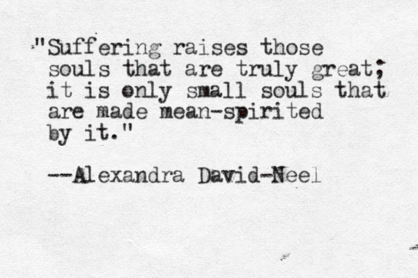 """Suffering raises those souls that are truly great; it is only small souls that are made mean-spirited by it."" --Alexandra David-Neel"