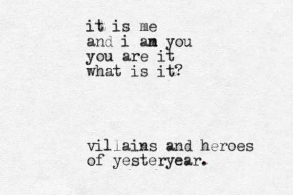 it is me and i an m you you are it what is it? villains and heroes of yesteryear.