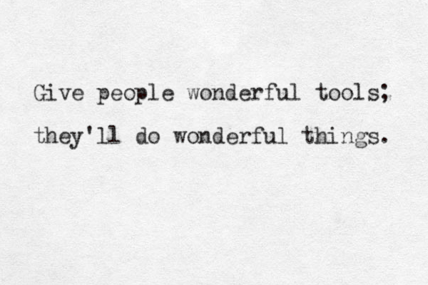 Give people wonderful tools; they'll do wonderful things.
